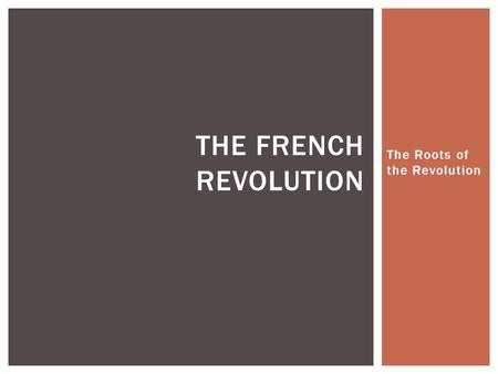 The Roots of the Revolution THE FRENCH REVOLUTION.
