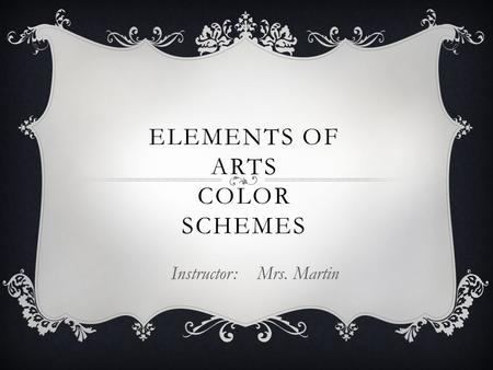 ELEMENTS OF ARTS COLOR SCHEMES Instructor: Mrs. Martin.