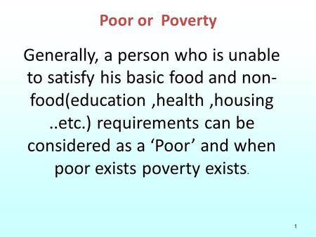 1 Poor or Poverty Generally, a person who is unable to satisfy his basic food and non- food(education,health,housing..etc.) requirements can be considered.