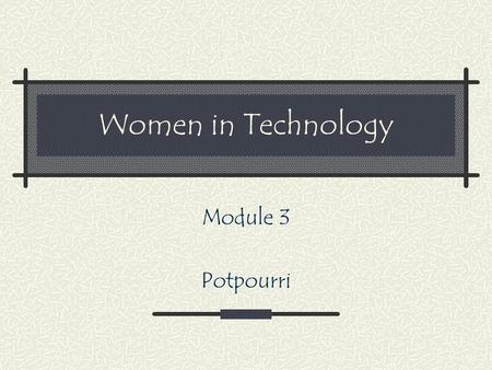 Women in Technology Module 3 Potpourri. Home See if your instructor will give you extra credit for one of the activities you do Experience one or more.