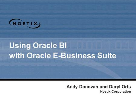 Using Oracle BI with Oracle E-Business Suite Andy Donovan and Daryl Orts Noetix Corporation.