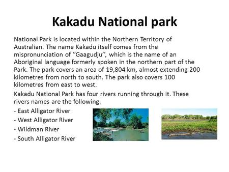 Kakadu National park National Park is located within the Northern Territory of Australian. The name Kakadu itself comes from the mispronunciation of ''Gaagudju'',