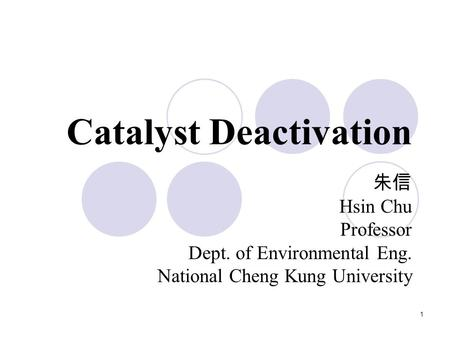 1 Catalyst Deactivation 朱信 Hsin Chu Professor Dept. of Environmental Eng. National Cheng Kung University.
