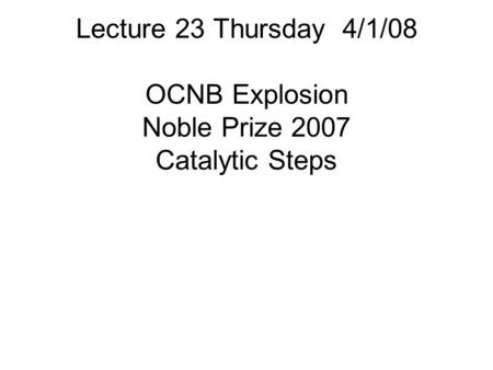 Lecture 23 Thursday 4/1/08 OCNB Explosion Noble Prize 2007 Catalytic Steps.