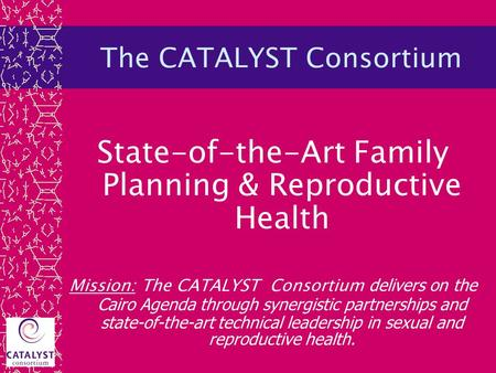 The CATALYST Consortium State-of-the-Art Family Planning & Reproductive Health Mission: The CATALYST Consortium delivers on the Cairo Agenda through synergistic.
