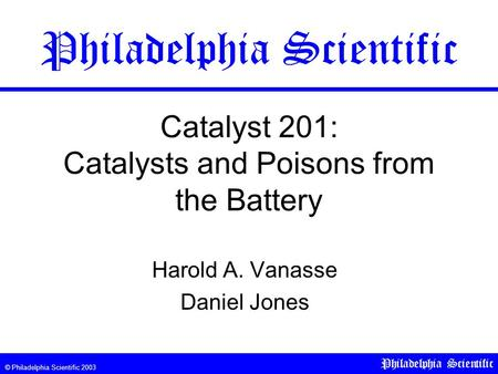 © Philadelphia Scientific 2003 Philadelphia Scientific Catalyst 201: Catalysts and Poisons from the Battery Harold A. Vanasse Daniel Jones Philadelphia.