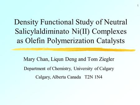 1 Density Functional Study of Neutral Salicylaldiminato Ni(II) Complexes as Olefin Polymerization Catalysts Mary Chan, Liqun Deng and Tom Ziegler Department.