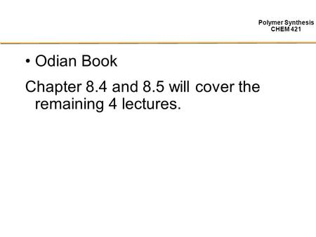 Polymer Synthesis CHEM 421 Odian Book Chapter 8.4 and 8.5 will cover the remaining 4 lectures.