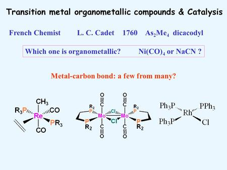 Transition metal organometallic compounds & Catalysis Metal-carbon bond: a few from many? Which one is organometallic? Ni(CO) 4 or NaCN ? French ChemistL.