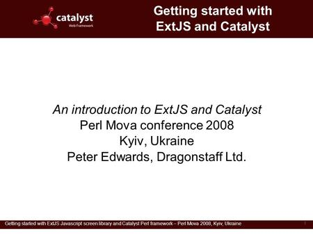 Getting started with ExtJS Javascript screen library and Catalyst Perl framework – Perl Mova 2008, Kyiv, Ukraine 1 Getting started with ExtJS and Catalyst.