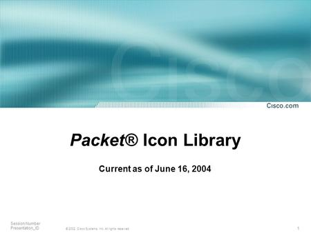 1 © 2002, Cisco Systems, Inc. All rights reserved. Session Number Presentation_ID Packet® Icon Library Current as of June 16, 2004.