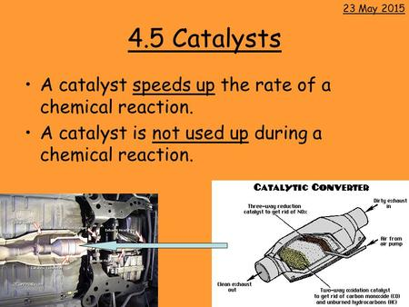 4.5 Catalysts A catalyst speeds up the rate of a chemical reaction. A catalyst is not used up during a chemical reaction. 23 May 2015.