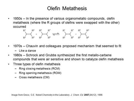 Olefin Metathesis 1950s – In the presence of various organometallo compounds, olefin metathesis (where the R groups of olefins were swapped with the other)