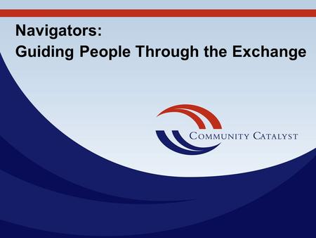 Navigators: Guiding People Through the Exchange. Community Catalyst, Inc. 30 Winter Street, 10th Fl. Boston, MA 02108 617-338-6035 Fax: 617-451-5838 www.communitycatalyst.org.