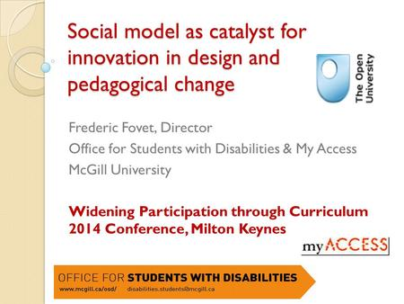 Social model as catalyst for innovation in design and pedagogical change Frederic Fovet, Director Office for Students with Disabilities & My Access McGill.