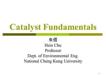 1 Catalyst Fundamentals 朱信 Hsin Chu Professor Dept. of Environmental Eng. National Cheng Kung University.