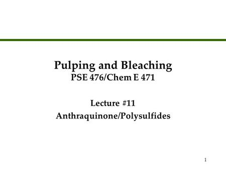 1 Pulping and Bleaching PSE 476/Chem E 471 Lecture #11 Anthraquinone/Polysulfides Lecture #11 Anthraquinone/Polysulfides.