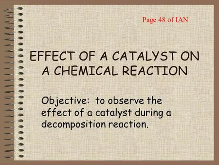 EFFECT OF A CATALYST ON A CHEMICAL REACTION Objective: to observe the effect of a catalyst during a decomposition reaction. Page 48 of IAN.