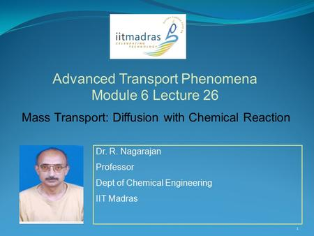 Dr. R. Nagarajan Professor Dept of Chemical Engineering IIT Madras Advanced Transport Phenomena Module 6 Lecture 26 1 Mass Transport: Diffusion with Chemical.