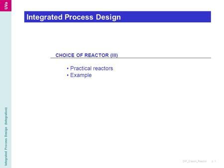DIP_Class4_Reactor p. 1 Integrated Process Design (Integration) Integrated Process Design CHOICE OF REACTOR (III) Practical reactors Example.