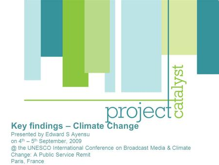Key findings – Climate Change Presented by Edward S Ayensu on 4 th – 5 th September, the UNESCO International Conference on Broadcast Media & Climate.