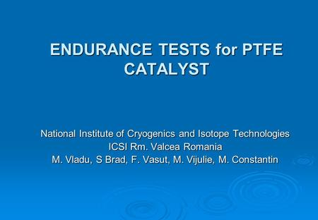 ENDURANCE TESTS for PTFE CATALYST National Institute of Cryogenics and Isotope Technologies ICSI Rm. Valcea Romania M. Vladu, S Brad, F. Vasut, M. Vijulie,