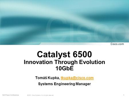 1 © 2001, Cisco Systems, Inc. All rights reserved. NIX Press Conference Catalyst 6500 Innovation Through Evolution 10GbE Tomáš Kupka,