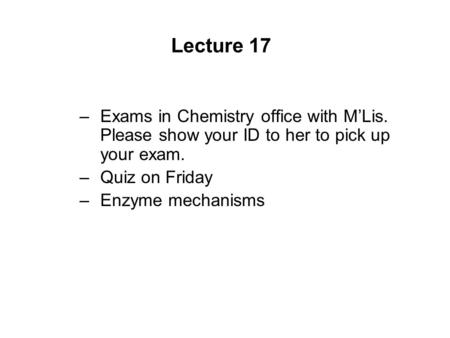 Lecture 17 –Exams in Chemistry office with M'Lis. Please show your ID to her to pick up your exam. –Quiz on Friday –Enzyme mechanisms.