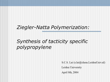 Ziegler-Natta Polymerization: Synthesis of tacticity specific polypropylene S.C.S. Lai Leiden University April 8th, 2004.