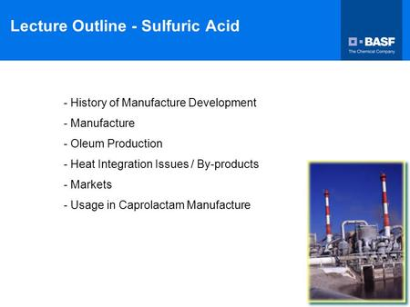 Lecture Outline - Sulfuric Acid - History of Manufacture Development - Manufacture - Oleum Production - Heat Integration Issues / By-products - Markets.