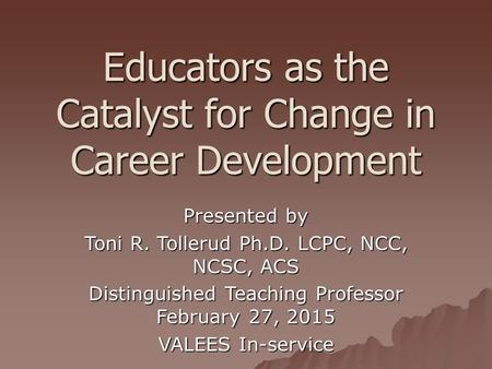 Educators as the Catalyst for Change in Career Development Presented by Toni R. Tollerud Ph.D. LCPC, NCC, NCSC, ACS Distinguished Teaching Professor February.