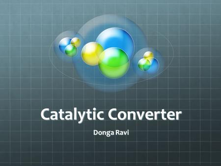Catalytic Converter Donga Ravi. Location Uses of a Catalytic Converter A catalytic converter is a device used to reduce the toxicity of emissions from.