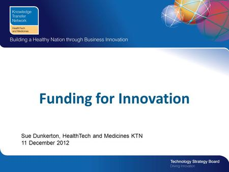 Funding for Innovation Sue Dunkerton, HealthTech and Medicines KTN 11 December 2012.