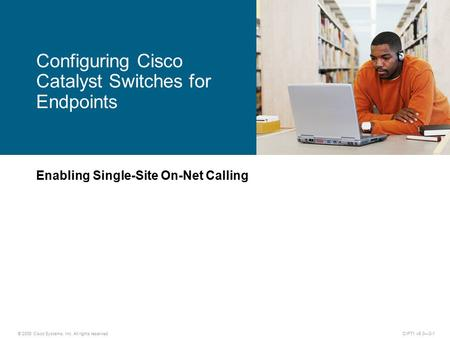 © 2008 Cisco Systems, Inc. All rights reserved.CIPT1 v6.0—3-1 Enabling Single-Site On-Net Calling Configuring Cisco Catalyst Switches for Endpoints.