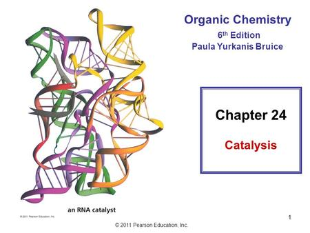 © 2011 Pearson Education, Inc. 1 Organic Chemistry 6 th Edition Paula Yurkanis Bruice Chapter 24 Catalysis.