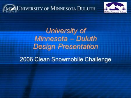 University of Minnesota – Duluth Design Presentation 2006 Clean Snowmobile Challenge.