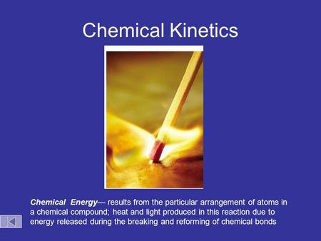 Chemical Kinetics Chemical Energy— results from the particular arrangement of atoms in a chemical compound; heat and light produced in this reaction due.