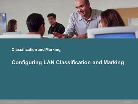 © 2006 Cisco Systems, Inc. All rights reserved.QoS v2.2—4-1 Classification and Marking Configuring LAN Classification and Marking.