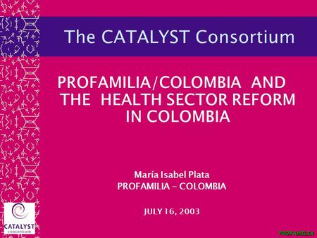 PROFAMILIA The CATALYST Consortium PROFAMILIA/COLOMBIA AND THE HEALTH SECTOR REFORM IN COLOMBIA María Isabel Plata PROFAMILIA - COLOMBIA JULY 16, 2003.