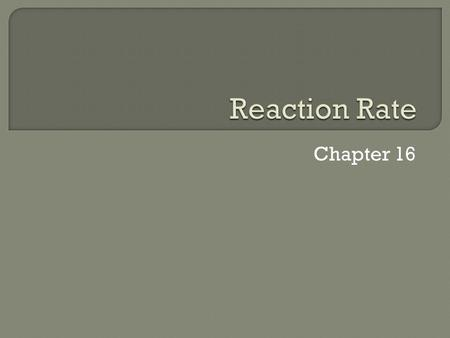 Chapter 16.  The time taken for the disappearance of the reactant or the appearance of the product. Rate is a ratio as the amount of reactant disappeared.