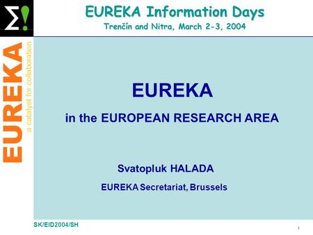 EUREKA a catalyst for collaboration 1 SK/EID2004/SH EUREKA Information Days Trenčín and Nitra, March 2-3, 2004 Svatopluk HALADA EUREKA Secretariat, Brussels.