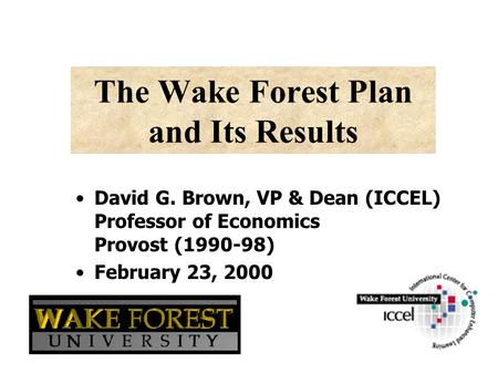 The Wake Forest Plan and Its Results David G. Brown, VP & Dean (ICCEL) Professor of Economics Provost (1990-98) February 23, 2000.