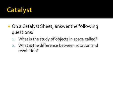  On a Catalyst Sheet, answer the following questions: 1. What is the study of objects in space called? 2. What is the difference between rotation and.
