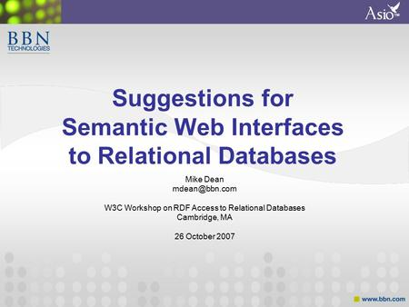 ™ Suggestions for Semantic Web Interfaces to Relational Databases Mike Dean W3C Workshop on RDF Access to Relational Databases Cambridge,