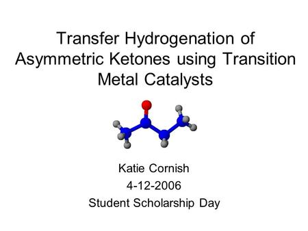 Transfer Hydrogenation of Asymmetric Ketones using Transition Metal Catalysts Katie Cornish 4-12-2006 Student Scholarship Day.