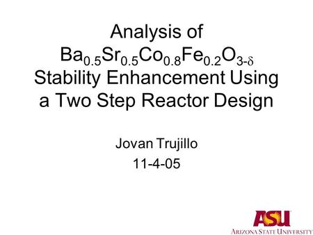 Analysis of Ba 0.5 Sr 0.5 Co 0.8 Fe 0.2 O 3-  Stability Enhancement Using a Two Step Reactor Design Jovan Trujillo 11-4-05.