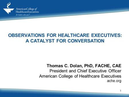 1 Thomas C. Dolan, PhD, FACHE, CAE President and Chief Executive Officer American College of Healthcare Executives ache.org OBSERVATIONS FOR HEALTHCARE.