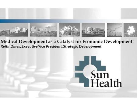 Medical Development as a Catalyst for Economic Development Keith Dines, Executive Vice President, Strategic Development.