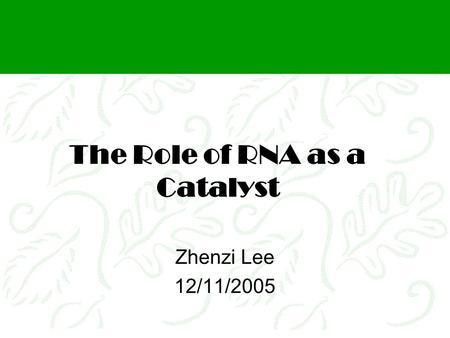 The Role of RNA as a Catalyst Zhenzi Lee 12/11/2005.