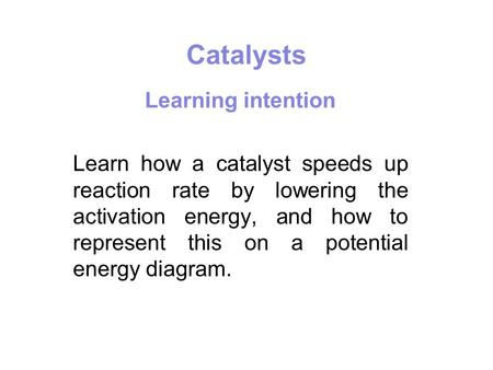 Catalysts Learning intention Learn how a catalyst speeds up reaction rate by lowering the activation energy, and how to represent this on a potential energy.